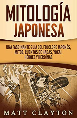 Mitología japonesa: Una fascinante guía del folclore japonés, mitos, cuentos de hadas, yokai, héroes y heroínas (Spanish Edition) Edición Kindle